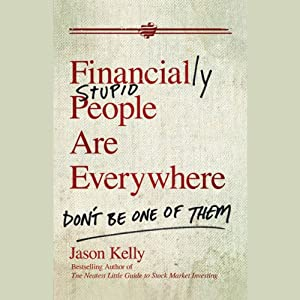 Financially Stupid People Are Everywhere: Don't Be One of Them | [Jason Kelly]