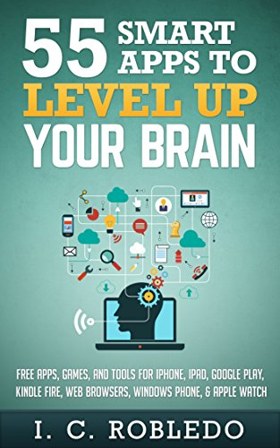 Book: 55 Smart Apps to Level Up Your Brain - Free Apps, Games, and Tools for iPhone, iPad, Google Play, Kindle Fire, Web Browsers, Windows Phone, & Apple Watch by I. C. Robledo