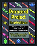 Paracord Project Inspirations: Classic and Original Knots & Ties for Fundraising, Fashion, or Fun