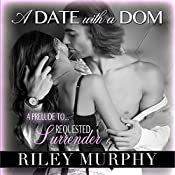 A Date with a Dom: Prelude to Requested Surrender: Trust in Me, Book 3.5 | [Riley Murphy]