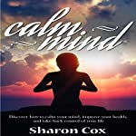 Calm Mind: Discover How to Calm Your Mind, Improve Your Health, and Take Back Control of Your Life | Sharon Cox