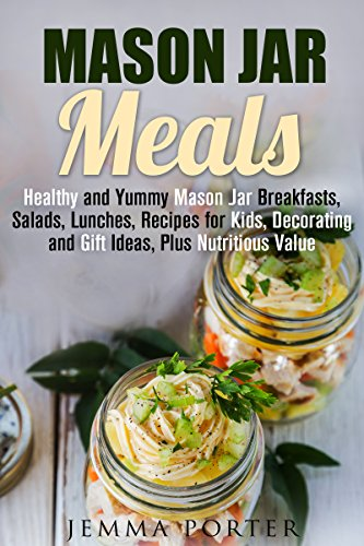 Mason Jar Meals: Healthy and Yummy Mason Jar Breakfasts, Salads, Lunches, Recipes for Kids, Decorating and Gift Ideas, Plus Nutritious Value (Mason Jar & Healthy Recipes) by Jemma Porter