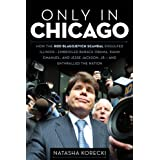 Only in Chicago: How the Rod Blagojevich Scandal Engulfed Illinois; Embroiled Barack Obama, Rahm Emanuel, and Jesse Jackson, Jr.; and Enthralled the Nation ~ Natasha Korecki