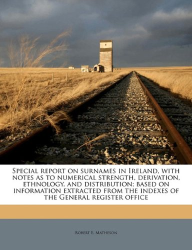 Special report on surnames in Ireland, with notes as to numerical strength, derivation, ethnology, and distribution; based on information extracted from the indexes of the General register office PDF