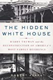 The Hidden White House: Harry Truman and the Reconstruction of America s Most Famous Residence