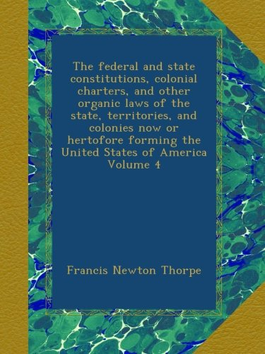 The federal and state constitutions, colonial charters, and other organic laws of the state, territories, and colonies now or hertofore forming the United States of America Volume 4