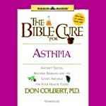The Bible Cure for Asthma: Ancient Truths, Natural Remedies and the Latest Findings for Your Health Today (       UNABRIDGED) by Don Colbert Narrated by Tim Lundeen