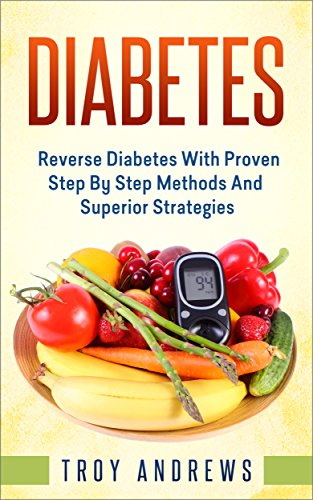 Diabetes: Reverse Diabetes With Proven Step By Step Methods And Superior Strategies (Diabetes Diet, Diabetes Cure, Insulin, Type 1 Diabetes, Type 2 Diabetes)