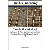 Tren de Alta Velocidad: Colección de Fuentes. Discursos políticos actuales en España. (VII Legislatura / Tomo...