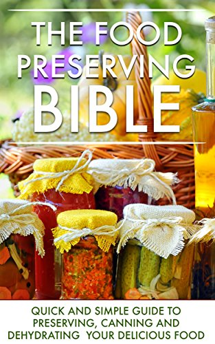 The Food Preserving Bible: Quick and Simple Guide To Preserving, Canning and Dehydrating Your Delicious Food by Lisa Blane
