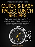 Quick and Easy Paleo Lunch Recipes: Delicious Lunch Recipes To Eat On The Paleo Diet If You Want to Lose Weight and Be Healthy (The Essential Kitchen Series Book 13)