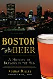 Norman Miller Boston Beer: A History of Brewing in the Hub (American Palate)