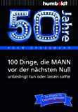 50 Jahre: 100 Dinge, die MANN vor der nächsten Null unbedingt tun oder lassen sollte: Der Ratgeber für Geburtstagskinder/echte Männer