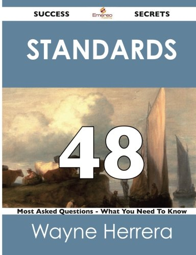 Standards 48 Success Secrets - 48 Most Asked Questions on Standards - What You Need to Know