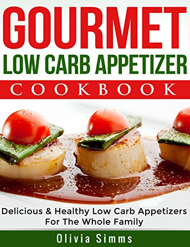 Gourmet Low Carb Appetizer Cookbook Delicious Low Carb Appetizer Recipes For The Whole Family by Olivia Simms