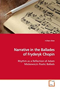 Narrative In The Ballades Of Fryderyk Chopin Rhythm As A Reflection Of Adam Mickiewiczs Poetic Ballads from VDM Verlag