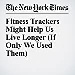Fitness Trackers Might Help Us Live Longer (If Only We Used Them) | Gretchen Reynolds