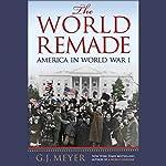 The World Remade: America in World War I | G. J. Meyer
