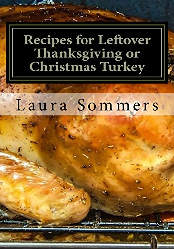 Recipes for Leftover Thanksgiving or Christmas Turkey: What the Heck Am I Going to Cook With All This Turkey!?! (Cooking With Leftovers Book 2) by Laura Sommers