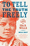 "Mia Bay, ""To Tell the Truth Freely: The Life of Ida B. Wells"" (Hill and Wang, 2009)"