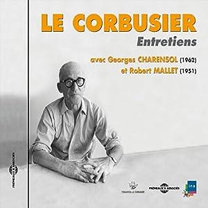 Le Corbusier : Entretiens avec Georges Charensol (1962) et Robert Mallet (1951) Discours
