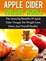 Apple Cider Vinegar Works: The Amazing Benefits Of Apple Cider Vinegar For Weight Loss, Detox, And Overall Health!