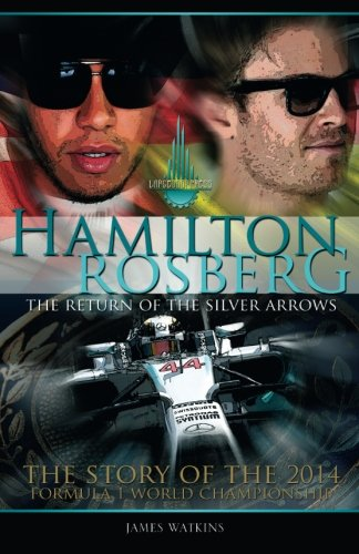 Hamilton Rosberg: The Return of the  Silver Arrows.: The Story of the 2014 Formula 1 World Championship: Volume 1 (Formula One's Greatest Rivalries)