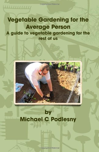 Vegetable Gardening For The Average Person: A Guide To Vegetable Gardening For The Rest Of Us