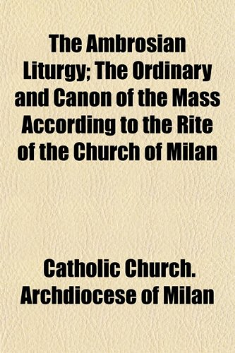 The Ambrosian Liturgy; The Ordinary and Canon of the Mass According to the Rite of the Church of Milan