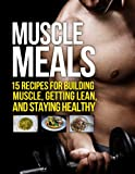 Muscle Meals: 15 Recipes for Building Muscle, Getting Lean, and Staying Healthy (The Build Healthy Muscle Series)