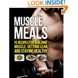 Muscle Meals: 15 Recipes for Building Muscle, Getting Lean, and Staying Healthy (The Build Healthy Muscle Series...