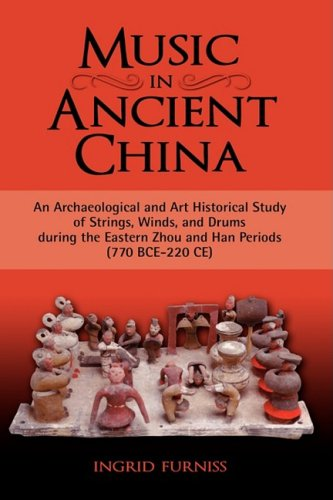 Music in Ancient China: An Archaeological and Art Historical Study of Strings, Winds, and Drums During the Eastern Zhou