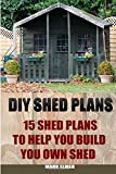 DIY Shed Plans: 15 Shed Plans to Help You Build Your Own Shed: (How To Build A Shed, DIY Shed) (Plans For Sheds, Sheds And Barns)