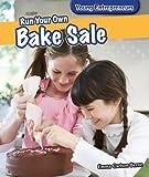 Run Your Own Bake Sale (Young Entrepreneurs)