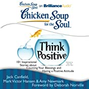 Chicken Soup for the Soul: Think Positive: 101 Inspirational Stories about Counting Your Blessings and Having a Positive Attitude | [Jack Canfield, Mark Victor Hansen, Amy Newmark (editor), Deborah Norville (foreword)]