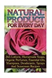 Natural Product for Every Day: 365 Lotions, Homemade Soaps, Organic Perfumes, Essential Oils, Shampoos, Deodorants, Sprays And Sunscreen Recipes: ... Books, Beauty Treatments, Beauty Skin Care)