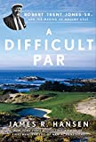 A Difficult Par: Robert Trent Jones Sr. and the Making of Modern Golf