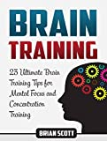Brain Training: 23 Ultimate Brain Training Tips for Mental Focus and Concentration Training (Brain Training, Memory Improvement, Brain Plasticity)
