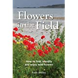 Flowers in the Field: How to Find, Identify and Enjoy Wild Flowersby Faith Anstey