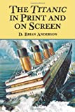 The Titanic in Print and on Screen: An Annotated Guide to Books, Films, Television Shows