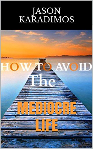 How To Avoid The Mediocre Life: Improve your life TODAY!