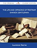 Laurence Sterne The Life and Opinions of Tristram Shandy, Gentleman - The Original Classic Edition