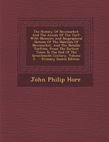 The History of Newmarket: And the Annals of the Turf: With Memoirs and Biographical Notices of the Habitues of Newmarket, and the Notable Turfites, ... Century, Volume 2... - Primary Source Edition