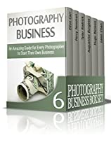 Photography Business Box Set: Amazing Guide On How To Master Photography And Start Your Own Business (photography Business, Business Photography Books, Starting Photography Business)
