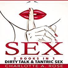 Sex: 2 Books in 1: Dirty Talk and Tantric Sex Audiobook by Charlotte A. Rose Narrated by Lynn Thompson, J. Ward