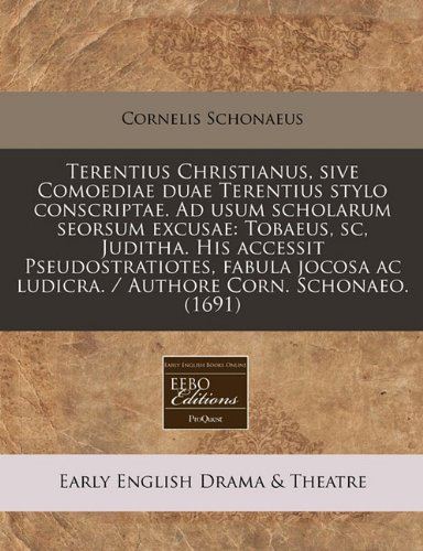 Terentius Christianus, sive Comoediae duae Terentius stylo conscriptae. Ad usum scholarum seorsum excusae: Tobaeus, sc, Juditha. His accessit ... ac ludicra. / Authore Corn. Schonaeo. (1691)