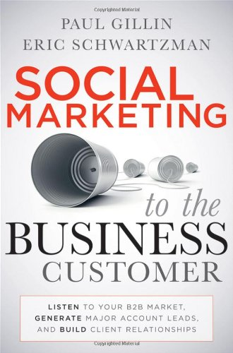 Social Marketing to the Business Customer: Listen to Your B2B Market, Generate Major Account Leads, and Build Client Rel