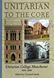 Unitarian to the Core: Unitarian College Manchester 1854-2004 (0954644905) by Smith, Leonard