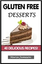 GLUTEN FREE: DESSERT RECIPES - 40 DELICIOUS RECIPES (GLUTEN FREE DESSERT COOKBOOK, GLUTEN FREE CAKE, GLUTEN FREE SNACKS, GLUTEN FREE COOKIES, GLUTEN FREE TREATS)