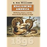 Realigning America: McKinley, Bryan, and the Remarkable Election of 1896 (American Presidential Elections) ~ R. Hal Williams